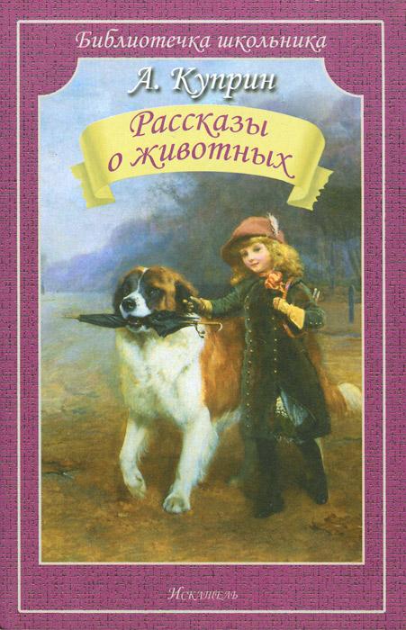Книга А. Куприн. Рассказы о животных. А. Куприн