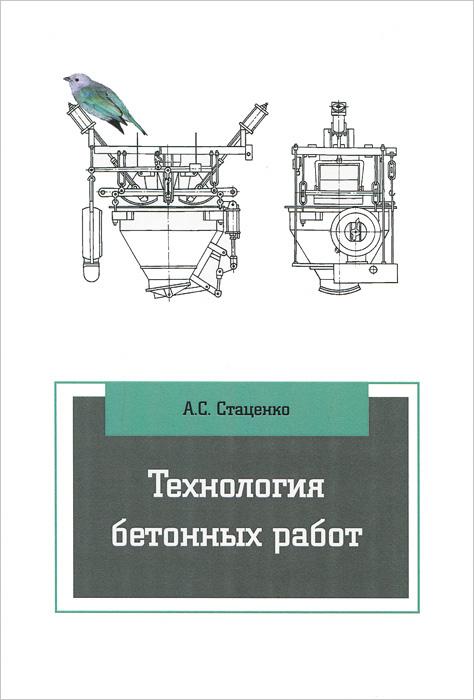 А. С. Стаценко Технология бетонных работ. Учебное пособие