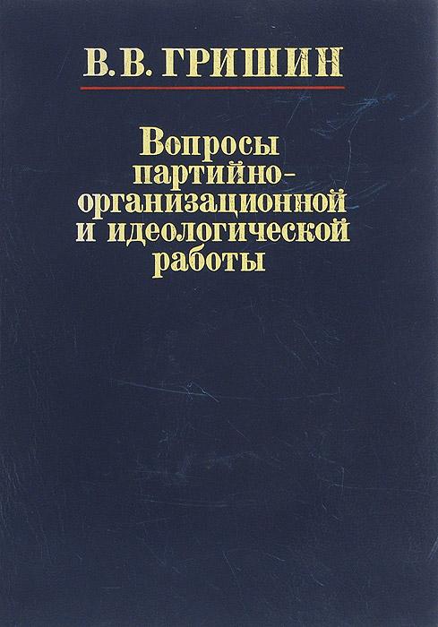 В. В. Гришин Вопросы партийно-организационной и идеологической работы