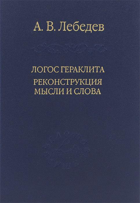 А. В. Лебедев Логос Гераклита. Реконструкции мысли и слова. С новым критическим изданием фрагментов