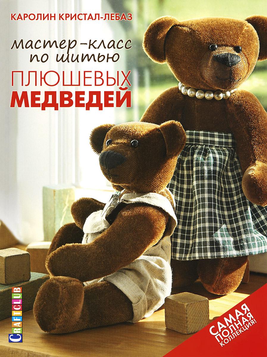 Каролин Кристал-Лебаз Мастер-класс по шитью плюшевых медведей. Самая полная коллекция!