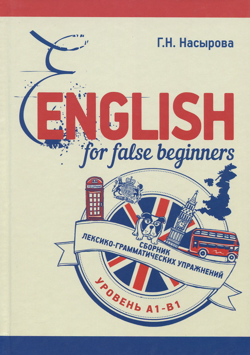 Г. Н. Насырова English for false beginners. Сборник лексико-грамматических упражнений. Уровень А1-В1. Учебное пособие н в яковлева французский язык для менеджеров учебное пособие уровень в2