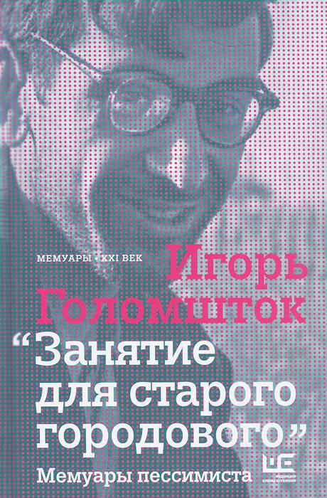 Игорь Голомшток Занятие для старого городового. Мемуары пессимиста