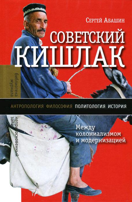 Сергей Абашин Советский кишлак. Между колониализмом и модернизацией