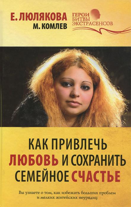 М. Комлев, Е. Люлякова Как привлечь любовь и сохранить семейное счастье