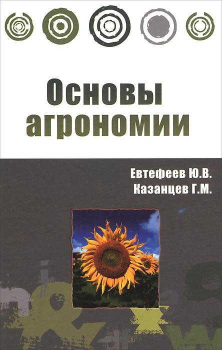 Основы агрономии | Евтефеев Юрий Владимирович, Казанцев Геннадий Михайлович