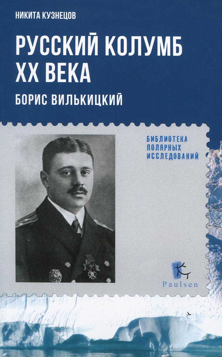 Никита Кузнецов Русский Колумб ХХ века. Борис Вилькицкий