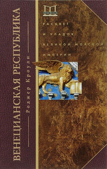 Роджер Кроули Венецианская республика. Расцвет и упадок великой морской империи. 1000-1503 гг