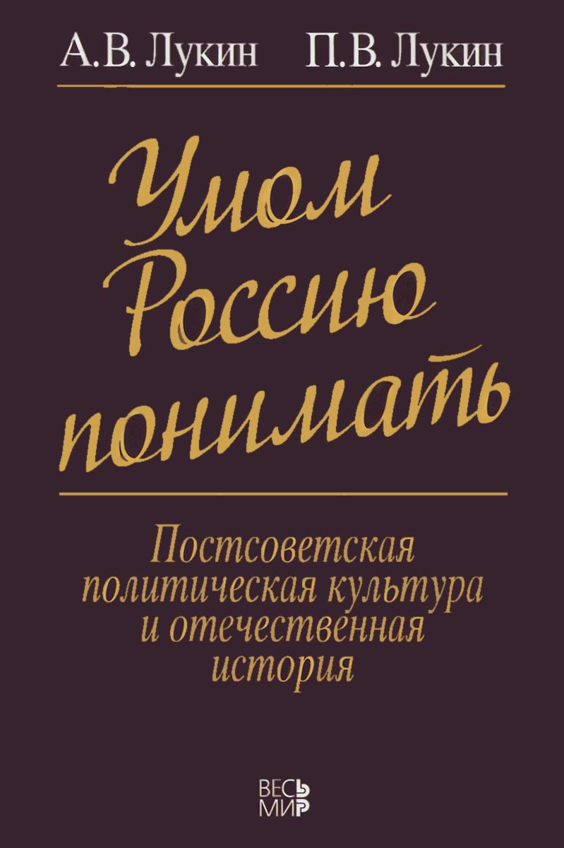 А. В. Лукин, П. В. Лукин Умом Россию понимать. Постсоветская политическая культура и отечественная история