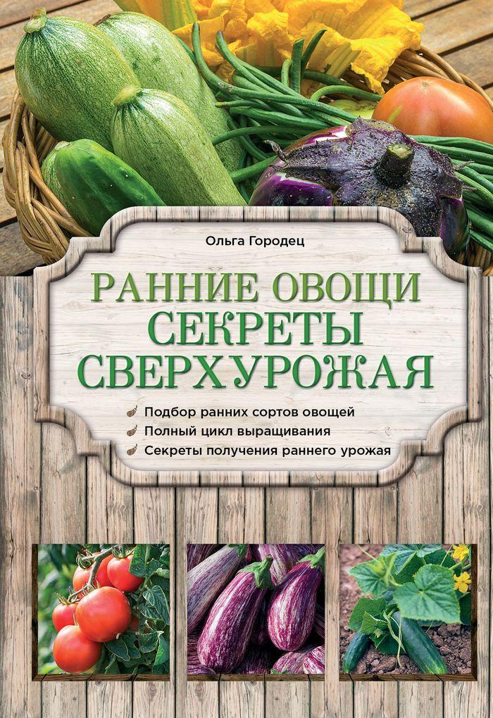 Ольга Городец Ранние овощи. Секреты сверхурожая выращиваем овощи секреты сверхурожая