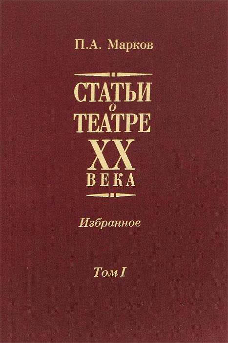 П. А. Марков Статьи о театре XX века. Избранное. В 2 томах. Том 1