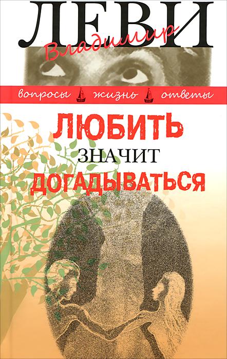 Владимир Леви Любить значит догадываться. Вторая книга вопросов и ответов