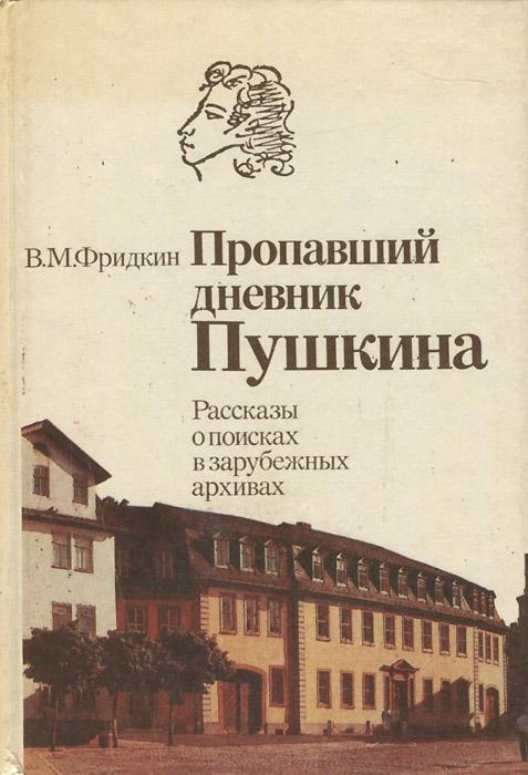 В. М. Фридкин Пропавший дневник Пушкина. Рассказы о поисках в зарубежных архивах