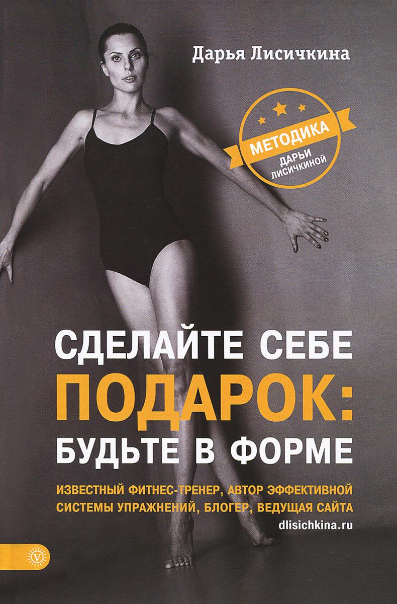 Дарья Лисичкина Сделайте себе подарок: будьте в форме. Методика Дарьи Лисичкиной