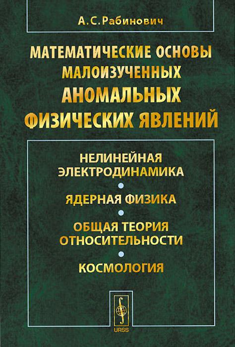А. С. Рабинович Математические основы малоизученных аномальных физических явлений. Нелинейная электродинамика. Ядерная физика. Общая теория относительности. Космология