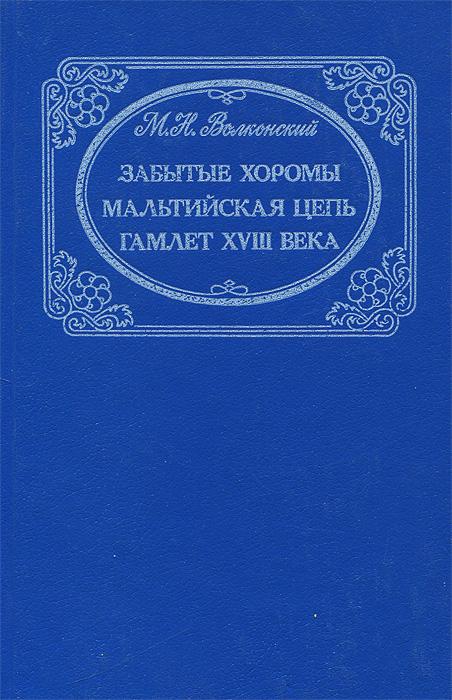 М. Н. Волконский Забытые хоромы. Мальтийская цепь. Гамлет XVIII века волконский м гамлет xviii века