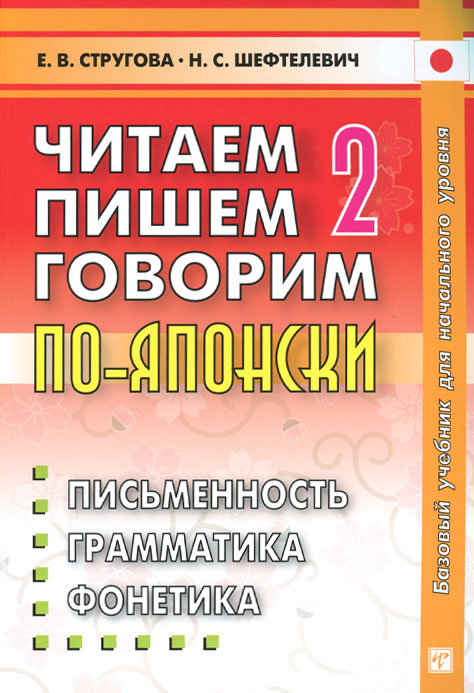 Е. В. Стругова, Н. С. Шефтелевич Читаем, пишем, говорим по-японски. В 2 томах. Том 2. Уроки 21-32 цена