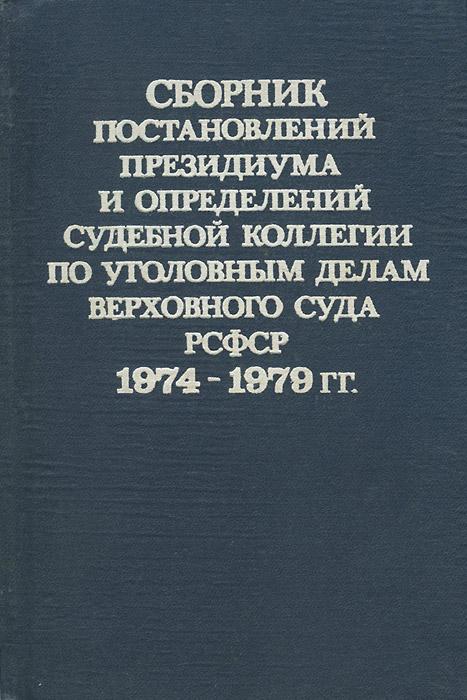 Сборник постановлений Президиума и определений судебной коллегии по уголовным делам Верховного суда РСФСР 1974-1979 гг.