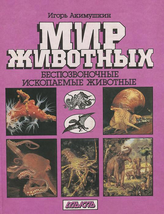 Игорь Акимушкин Мир животных. Беспозвоночные. Ископаемые животные