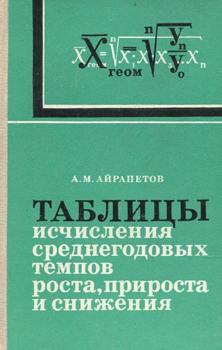 А. М. Айрапетов Таблицы исчисления среднегодовых темпов роста, прироста и снижения