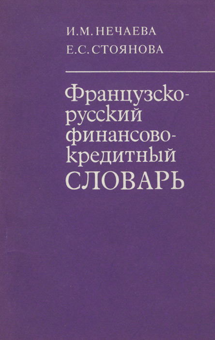 И. М. Нечаева, Е. С. Стоянова Французско-русский финансово-кредитный словарь котельникова е а финансы