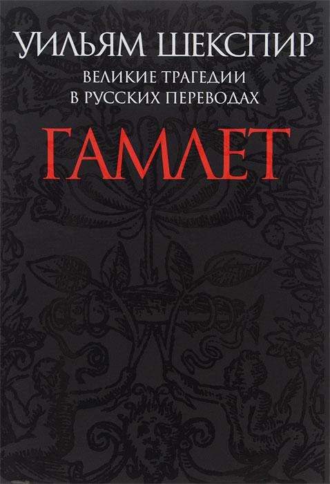 Уильям Шекспир Великие трагедии в русских переводах. Гамлет