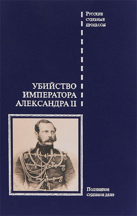 Убийство императора Александра II. Подлинное судебное дело