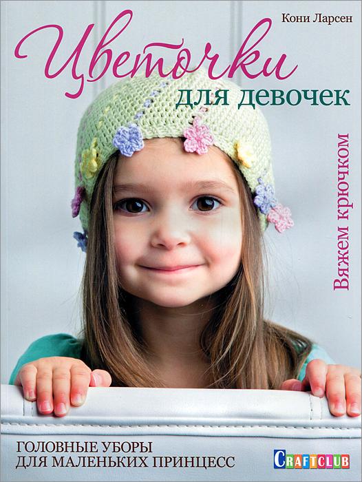Кони Ларсен Цветочки для девочек. Головные уборы для маленьких принцесс. Вяжем крючком хуг в краткий курс по вязанию крючком в технике нукинг