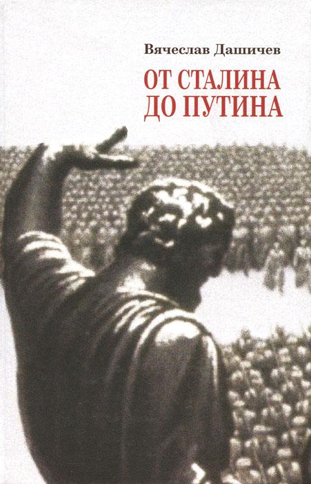 Вячеслав Дашичев От Сталина до Путина. Воспоминания и размышления о прошлом, настоящем и будущем