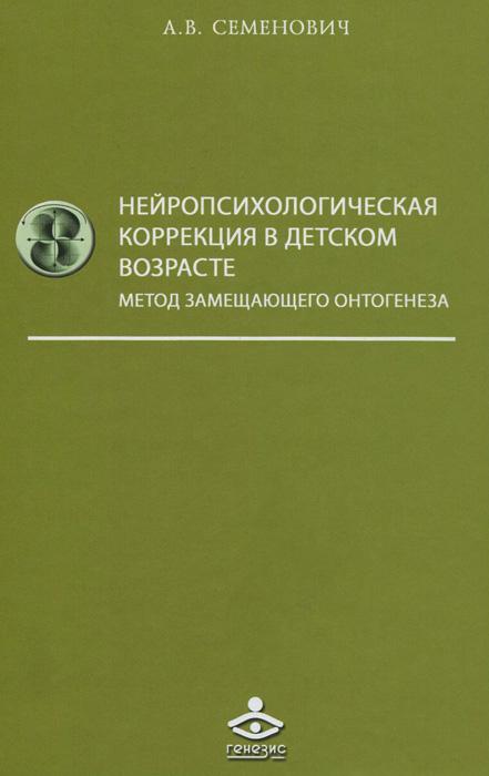 А. В. Семенович Нейропсихологическая коррекция в детском возрасте. Метод замещающего онтогенеза. Учебное пособие