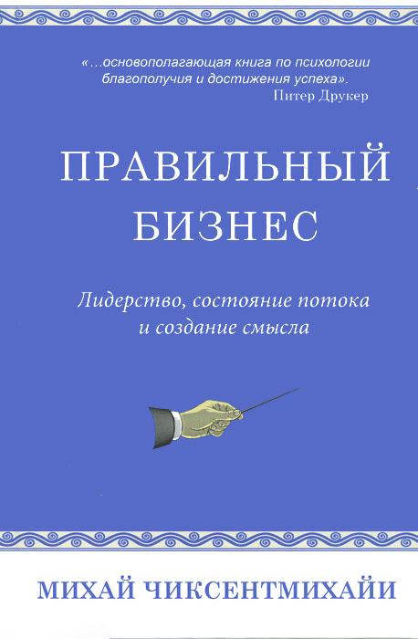 Чиксентмихайи Михай Правильный бизнес. Лидерство, состояние потока и создание смысла
