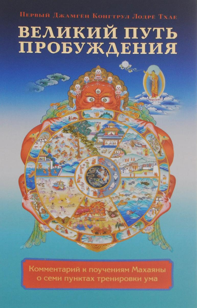 Первый Джамгён Конгтрул Лодрё Тхае Великий путь пробуждения. Комментарий к поучениям Махаяны о семи пунктах тренировки ума джамгён конгтрул лодрё тхае светоч уверенности