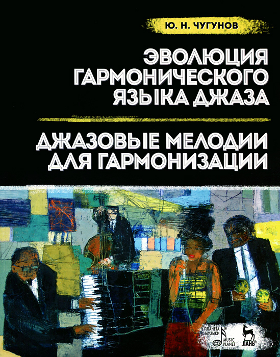 Ю. Н. Чугунов Эволюция гармонического языка джаза. Джазовые мелодии для гармонизации. Учебное пособие