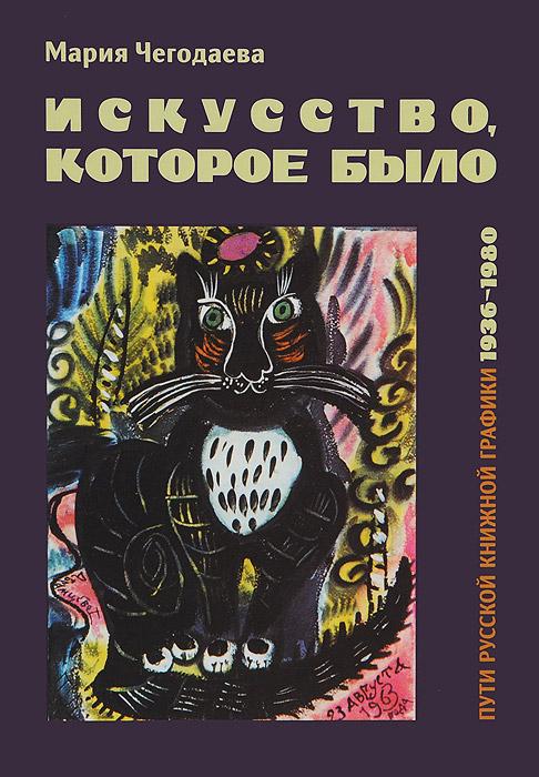 Мария Чегодаева Искусство, которое было. Пути русской книжной графики 1936-1980