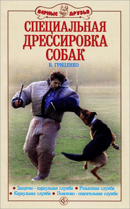В. Гриценко Специальная дрессировка собак. Защитно-караульная служба. Розыскная служба. Караульная служба. Поисково-спасательная служба