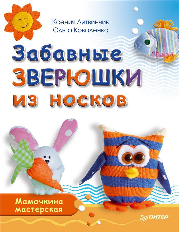 Ксения Литвинчик, Ольга Коваленко Забавные зверюшки из носков. Мамочкина мастерская