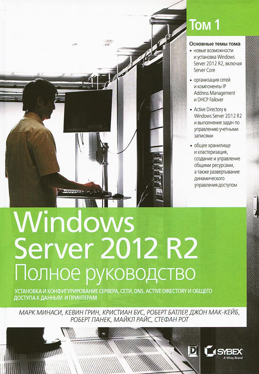 цена на Марк Минаси, Кевин Грин, Кристиан Бус, Роберт Батлер Windows Server 2012 R2. Полное руководство. Том 1. Установка и конфигурирование сервера, сети, DNS