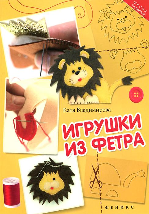Катя Владимирова Игрушки из фетра игрушки для малышей из фетра