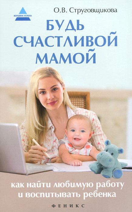 О. В. Струговщикова Будь счастливой мамой. Как найти любимую работу струговщикова о будь счастливой мамой как найти любимую работу и воспитывать ребенка
