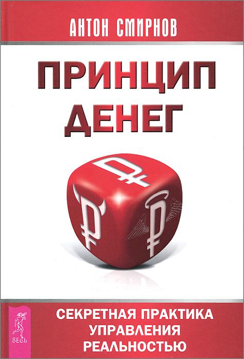 Антон Смирнов Принцип денег. Секретная практика управления реальностью
