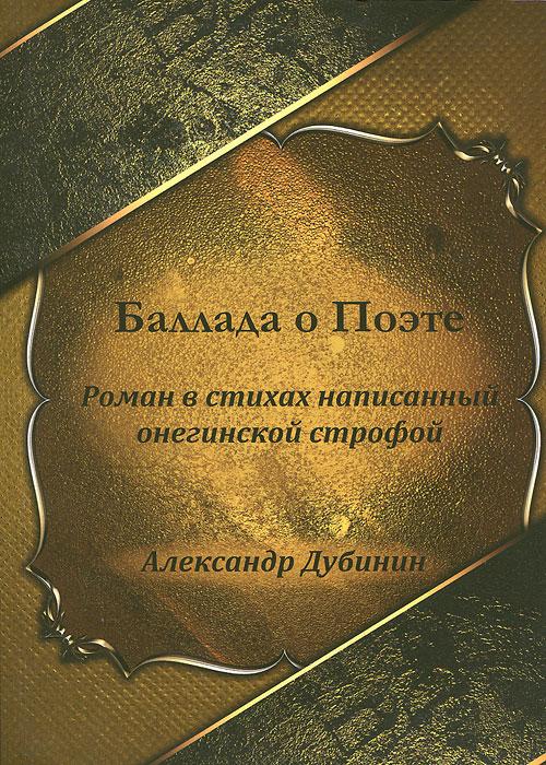 Александр Дубинин Баллада о Поэте. Роман в стихах, написанный онегинской строфой