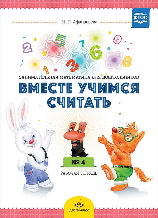 И. П. Афанасьева Вместе учимся считать. Занимательная математика для дошкольников 4-5 лет. Рабочая тетрадь №4 афанасьева и вместе учимся считать рабочая тетрадь 5 6 лет выпуск 1