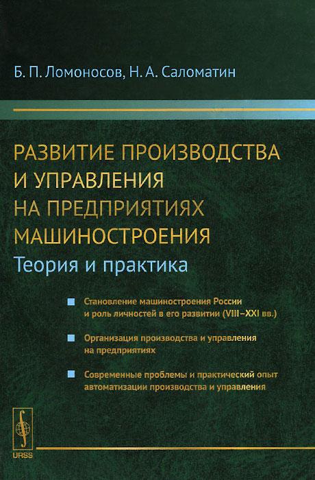 Б. П. Ломоносов, Н. А. Саломатин Развитие производства и управления на предприятиях машиностроения. Теория и практика