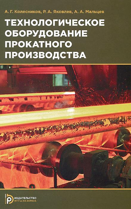 А. Г. Колесников, Р. А. Яковлев, А. А. Мальцев Технологическое оборудование прокатного производства. Учебное пособие
