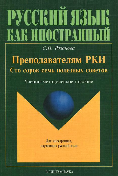 С. П. Розанова Преподавателям РКИ. Сто сорок семь полезных советов. Учебно-методическое пособие