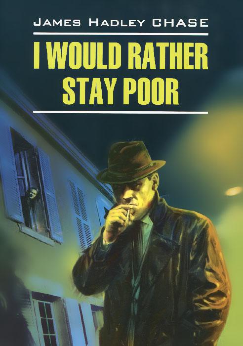 James Hadley Chase I Would Rather Stay Poor chase j i would rather stay poor лучше бы я оставался бедным книга для чтения на английском языке