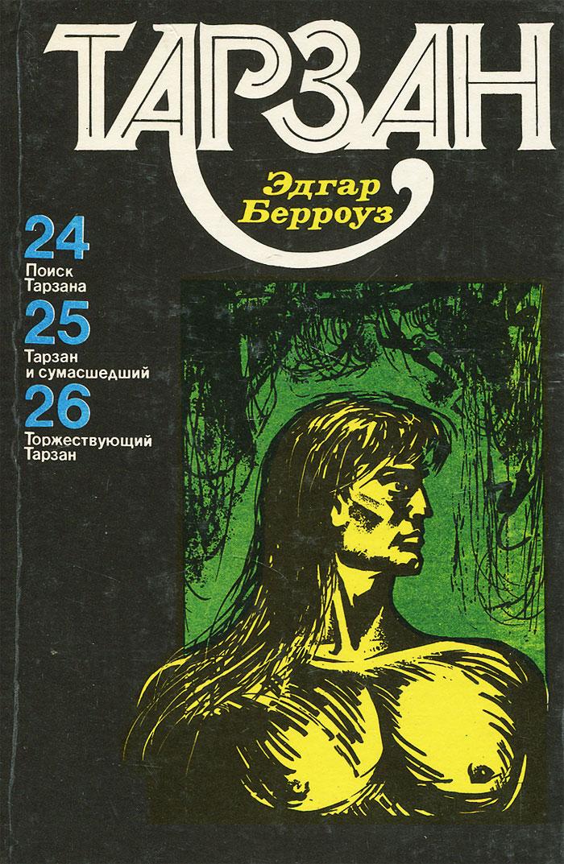 Эдгар Райс Берроуз Поиск Тарзана. Тарзан и сумасшедший. Торжествующий Тарзан