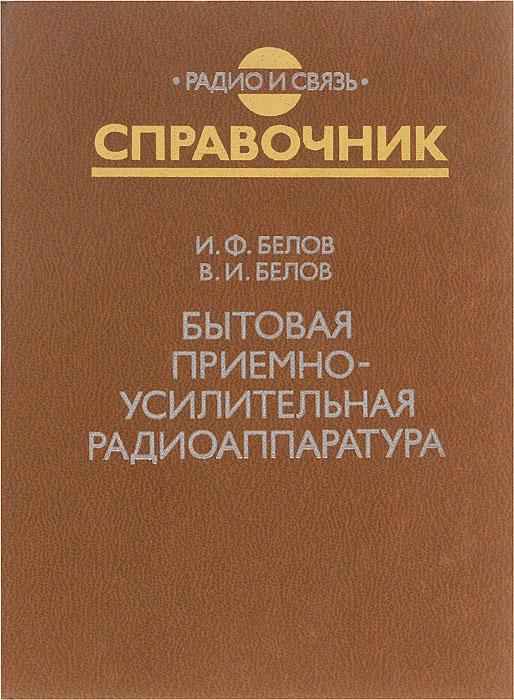 И. Ф. Белов, В. И. Белов Бытовая приемно-усилительная радиоаппаратура (модели 1977-1981 гг.). Справочник