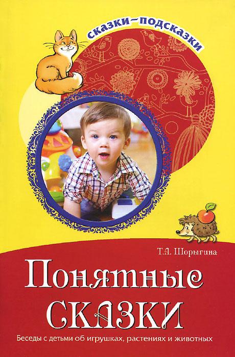 Т. А. Шорыгина Понятные сказки. Беседы с детьми об игрушках, растениях и животных