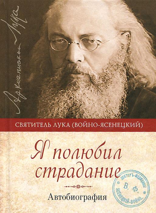Святитель Лука Крымский Я полюбил страдание. Автобиография